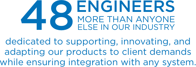 48 Engineers (more than anyone else in our industry) dedicated to supporting, innovating, and adapting our products to client demands while ensuring integration with any system.