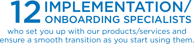 12 Implementation/Onboarding Specialists who set you up with our products/services and ensure a smooth transition as you start using them.