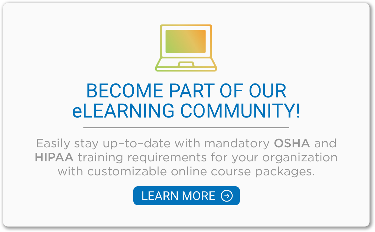 Become a part of our eLearning community and stay up to date with OSHA and HIPAA training requirements.